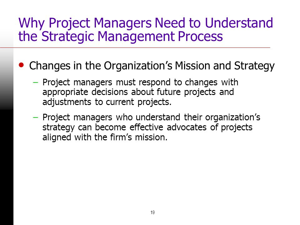 19 Why Project Managers Need to Understand the Strategic Management Process Changes in the Organization's Mission and Strategy –Project managers must