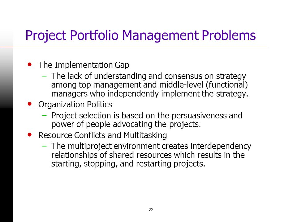 22 Project Portfolio Management Problems The Implementation Gap –The lack of understanding and consensus on strategy among top management and middle-l