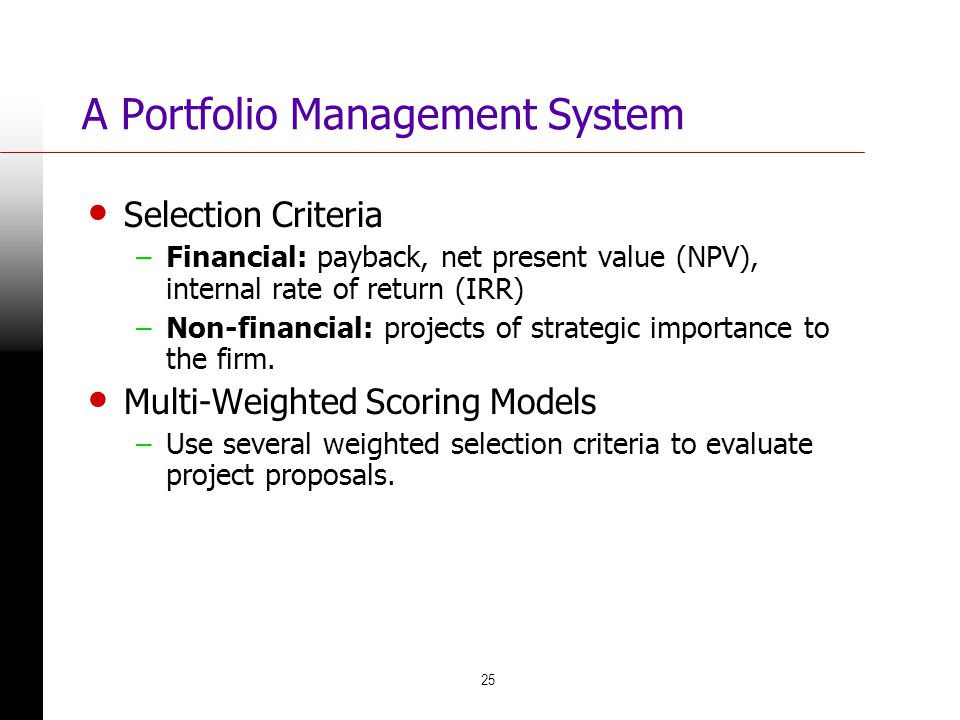 25 A Portfolio Management System Selection Criteria –Financial: payback, net present value (NPV), internal rate of return (IRR) –Non-financial: projec