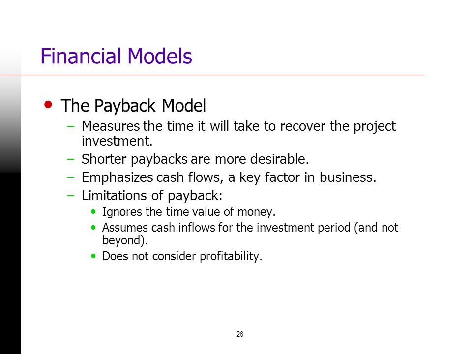 26 Financial Models The Payback Model –Measures the time it will take to recover the project investment. –Shorter paybacks are more desirable. –Emphas