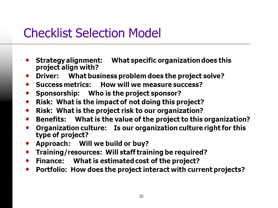 30 Checklist Selection Model Strategy alignment: What specific organization does this project align with? Driver: What business problem does the proje