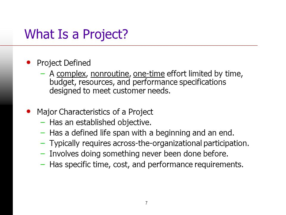 7 What Is a Project? Project Defined –A complex, nonroutine, one-time effort limited by time, budget, resources, and performance specifications design