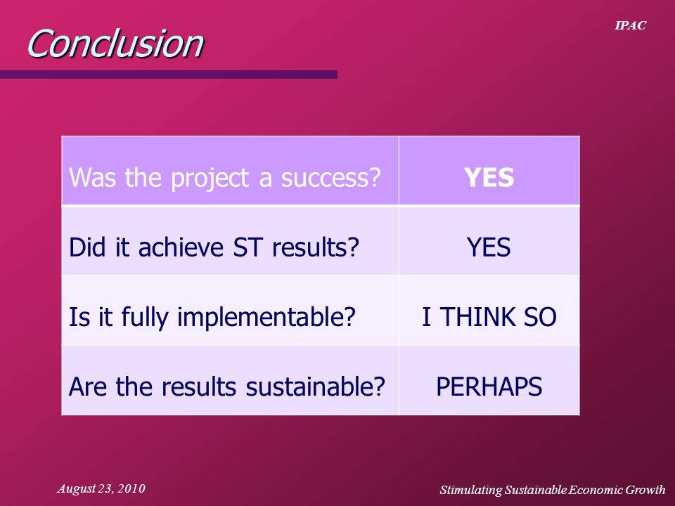 IPAC August 23, 2010Conclusion Was the project a success?YES Did it achieve ST results?YES Is it fully implementable?I THINK SO Are the results sustai