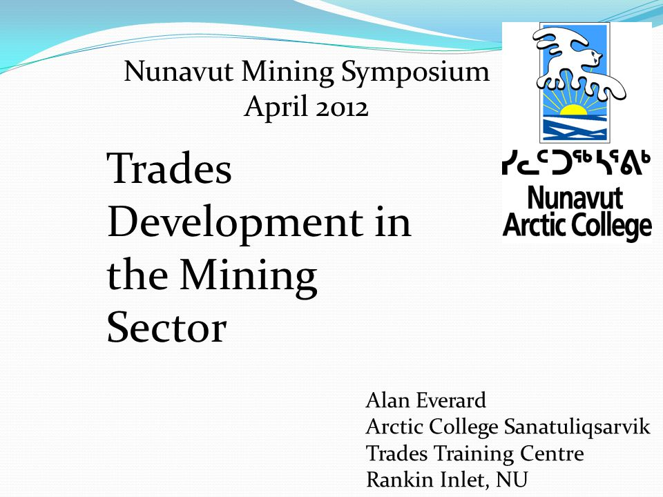 Nunavut Mining Symposium April 2012 Alan Everard Arctic College Sanatuliqsarvik Trades Training Centre Rankin Inlet, NU Trades Development in the Mining Sector