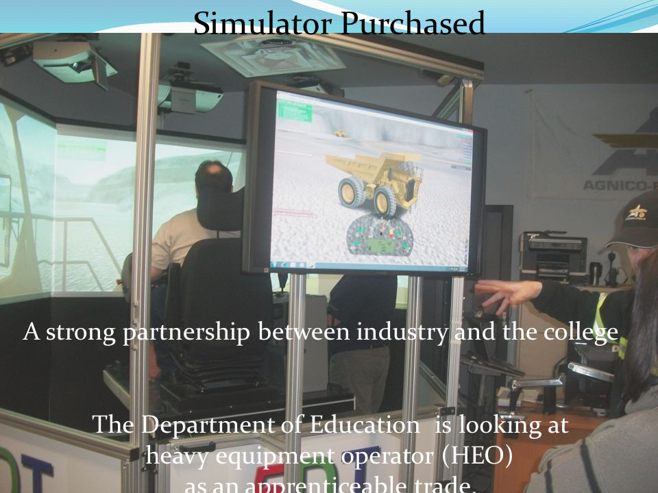 Simulator Purchased A strong partnership between industry and the college The Department of Education is looking at heavy equipment operator (HEO) as