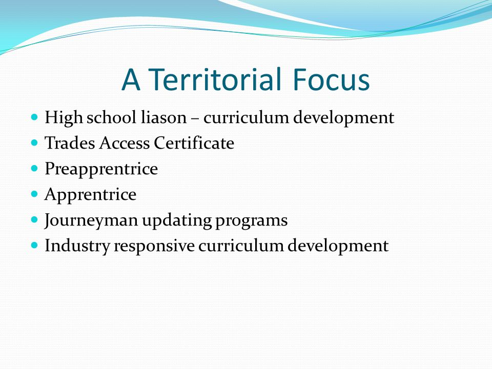 A Territorial Focus High school liason – curriculum development Trades Access Certificate Preapprentrice Apprentrice Journeyman updating programs Industry responsive curriculum development