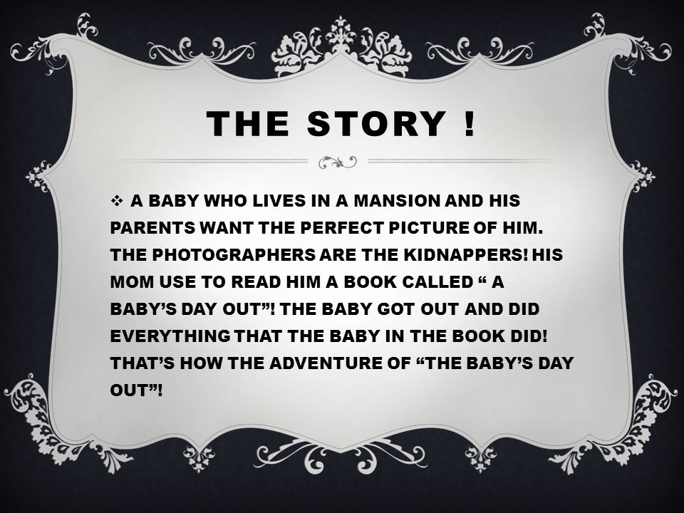 THE STORY .  A BABY WHO LIVES IN A MANSION AND HIS PARENTS WANT THE PERFECT PICTURE OF HIM.