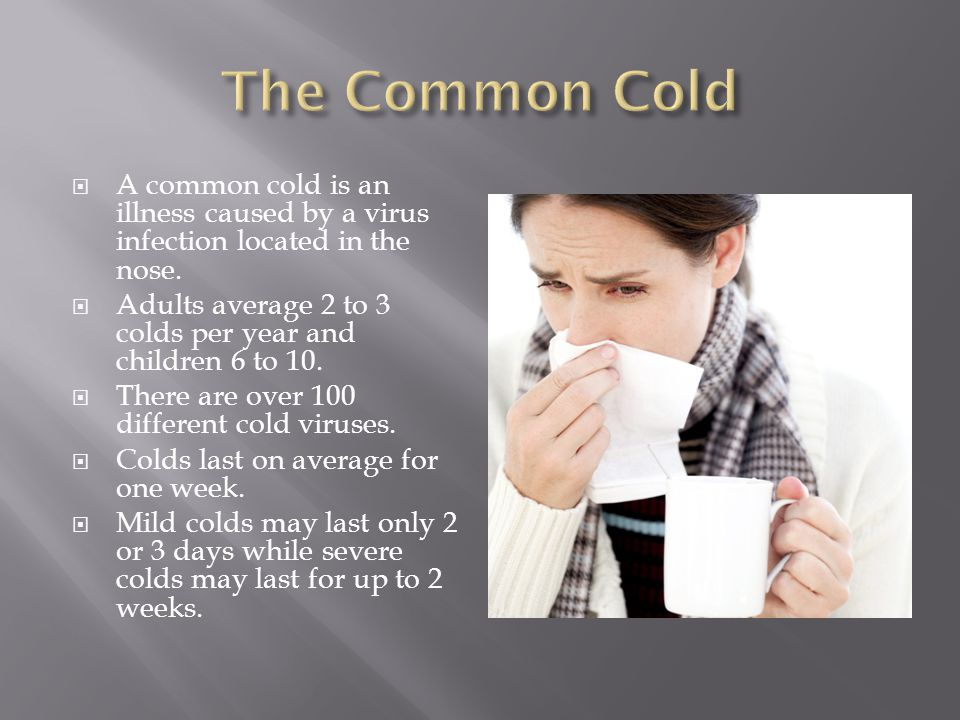  A common cold is an illness caused by a virus infection located in the nose.  Adults average 2 to 3 colds per year and children 6 to 10.  There ar