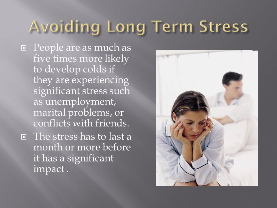 People are as much as five times more likely to develop colds if they are experiencing significant stress such as unemployment, marital problems, or