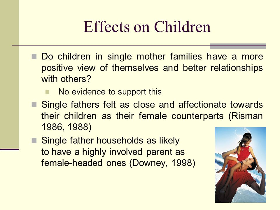 Effects on Children Do children in single mother families have a more positive view of themselves and better relationships with others.