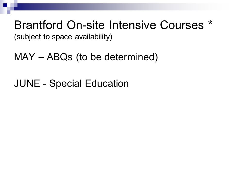 Brantford On-site Intensive Courses * (subject to space availability) MAY – ABQs (to be determined) JUNE - Special Education