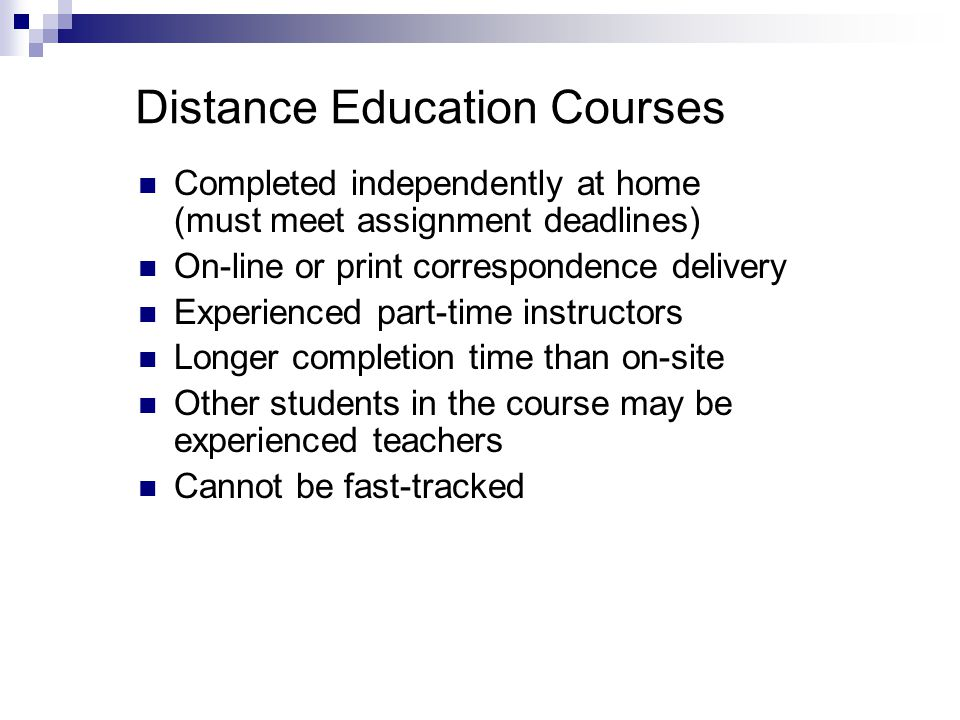 Distance Education Courses Completed independently at home (must meet assignment deadlines) On-line or print correspondence delivery Experienced part-time instructors Longer completion time than on-site Other students in the course may be experienced teachers Cannot be fast-tracked