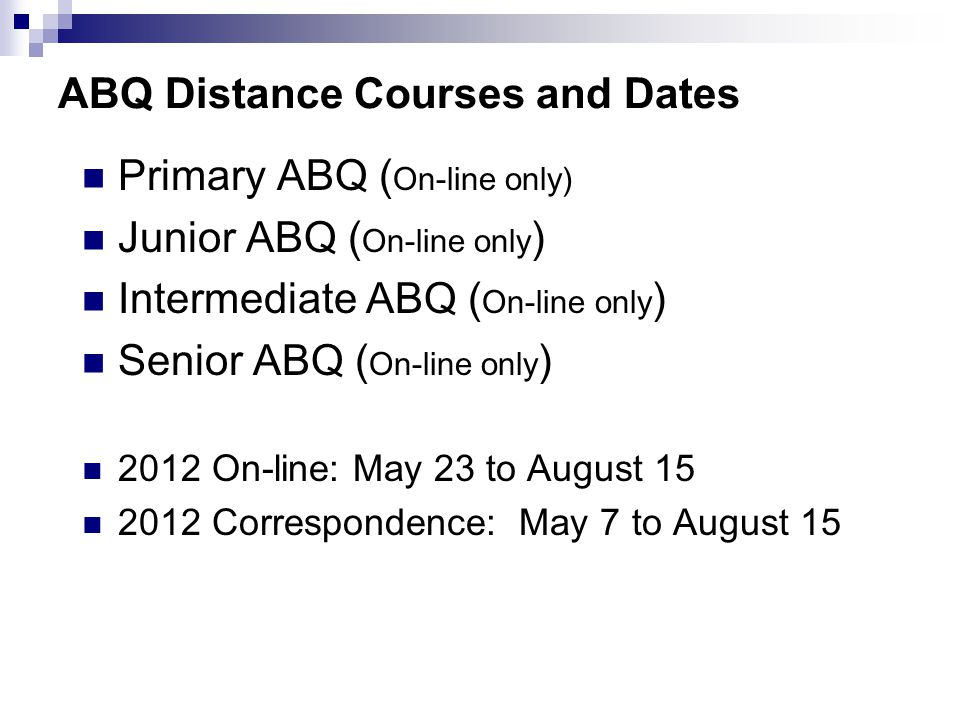 ABQ Distance Courses and Dates Primary ABQ ( On-line only) Junior ABQ ( On-line only ) Intermediate ABQ ( On-line only ) Senior ABQ ( On-line only ) 2012 On-line: May 23 to August Correspondence: May 7 to August 15