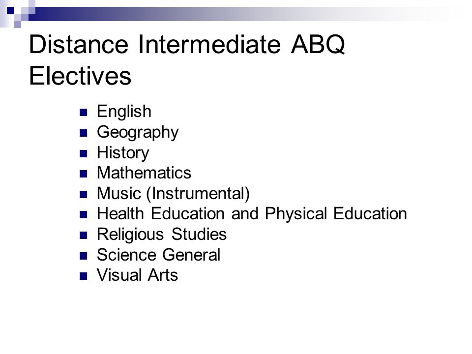 Distance Intermediate ABQ Electives English Geography History Mathematics Music (Instrumental) Health Education and Physical Education Religious Studies Science General Visual Arts