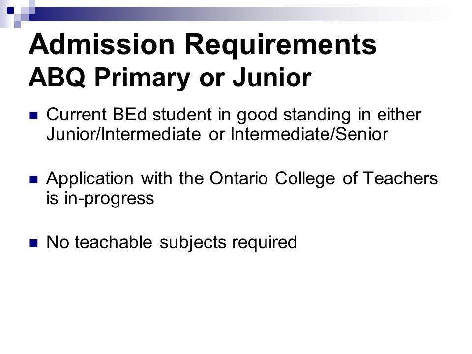 Admission Requirements ABQ Primary or Junior Current BEd student in good standing in either Junior/Intermediate or Intermediate/Senior Application with the Ontario College of Teachers is in-progress No teachable subjects required