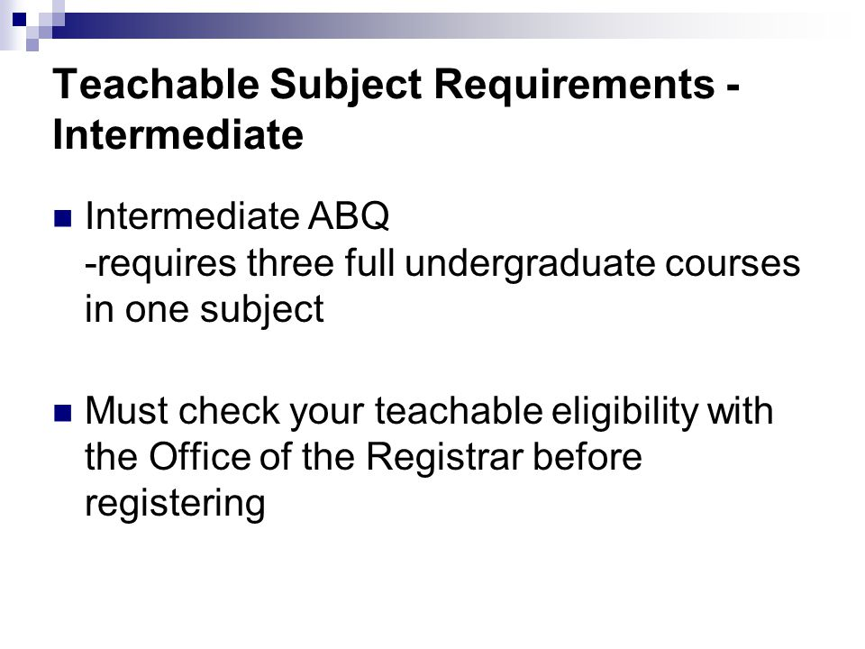 Teachable Subject Requirements - Intermediate Intermediate ABQ -requires three full undergraduate courses in one subject Must check your teachable eligibility with the Office of the Registrar before registering