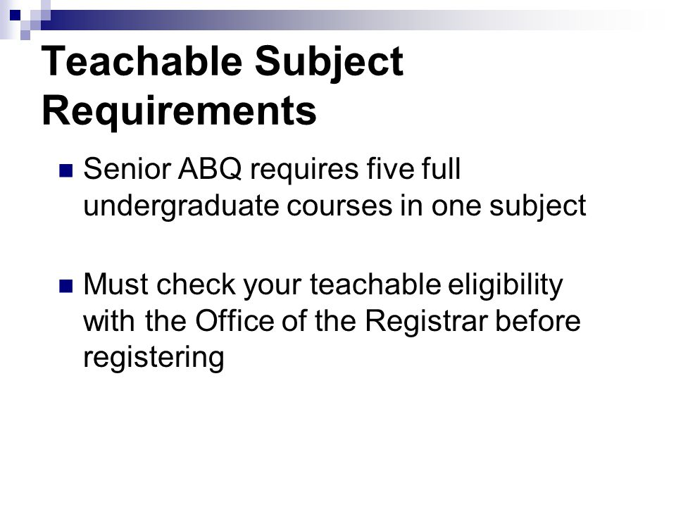 Teachable Subject Requirements Senior ABQ requires five full undergraduate courses in one subject Must check your teachable eligibility with the Office of the Registrar before registering