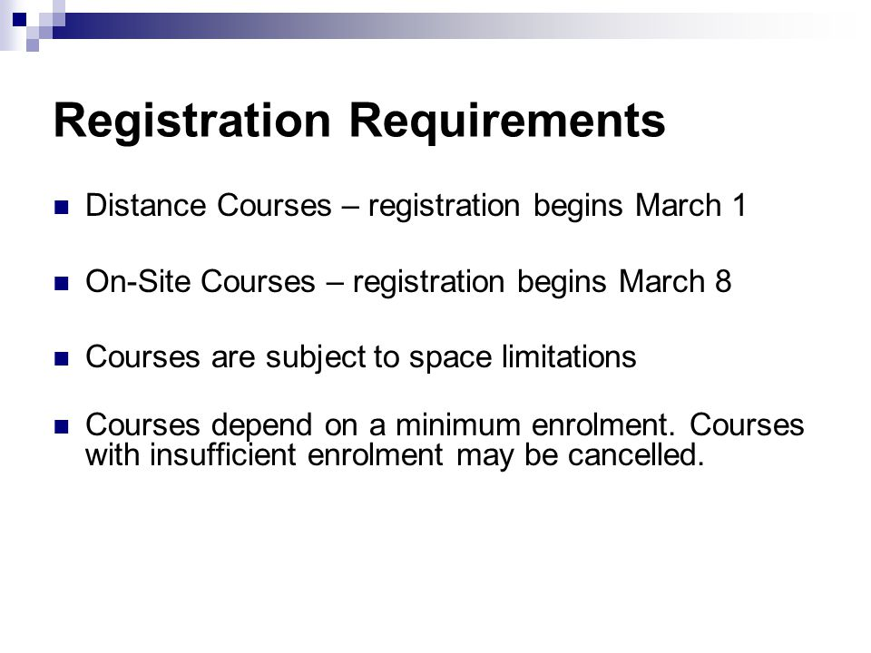 Registration Requirements Distance Courses – registration begins March 1 On-Site Courses – registration begins March 8 Courses are subject to space limitations Courses depend on a minimum enrolment.