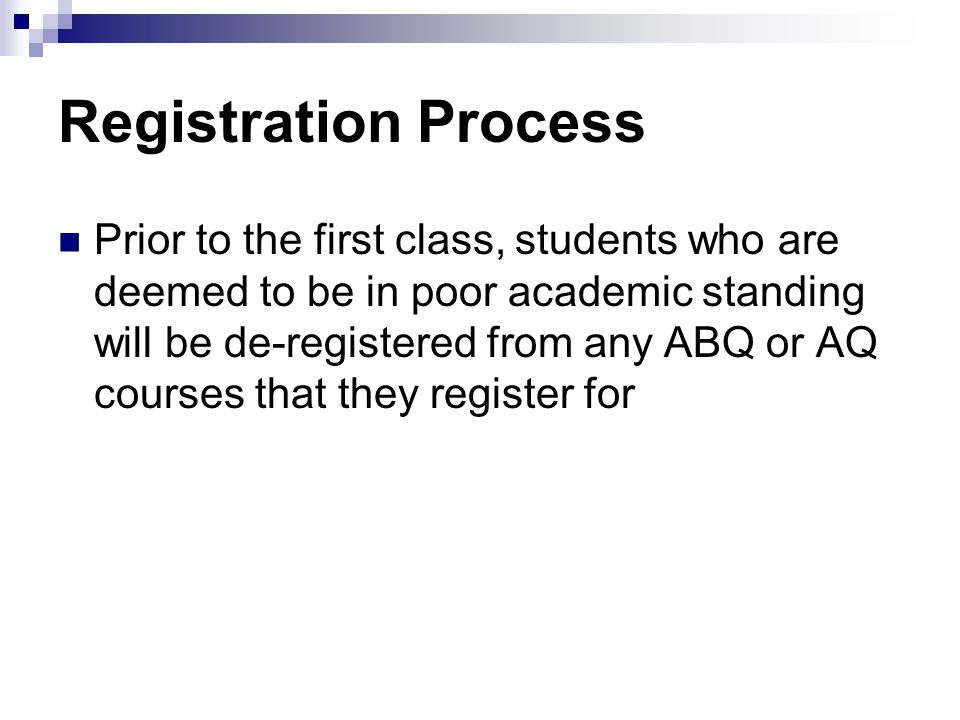 Registration Process Prior to the first class, students who are deemed to be in poor academic standing will be de-registered from any ABQ or AQ courses that they register for