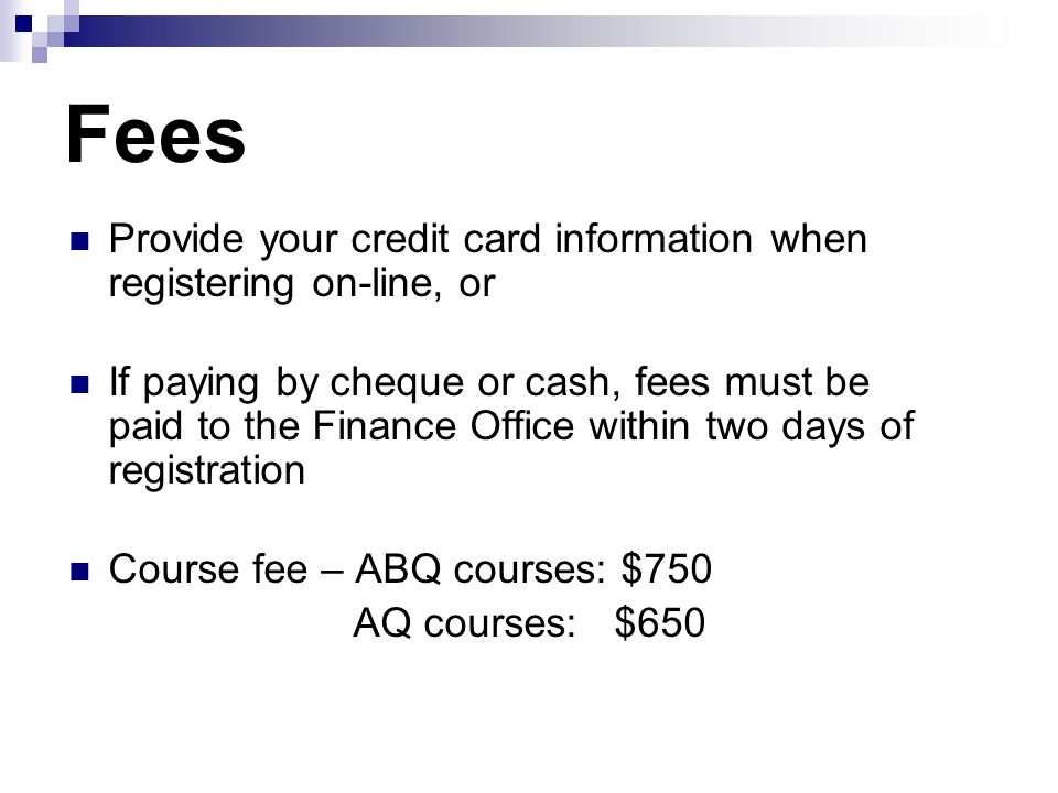 Fees Provide your credit card information when registering on-line, or If paying by cheque or cash, fees must be paid to the Finance Office within two days of registration Course fee – ABQ courses: $750 AQ courses: $650