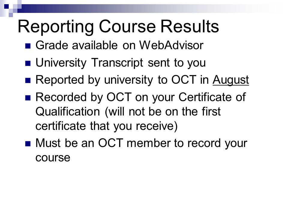 Reporting Course Results Grade available on WebAdvisor University Transcript sent to you Reported by university to OCT in August Recorded by OCT on your Certificate of Qualification (will not be on the first certificate that you receive) Must be an OCT member to record your course