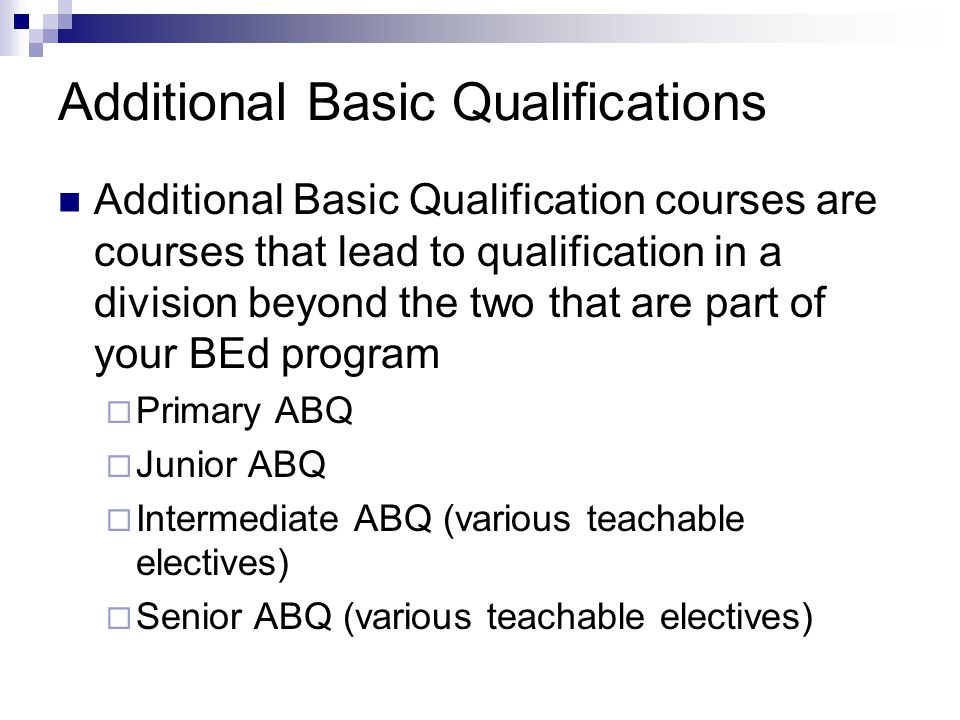 Additional Basic Qualifications Additional Basic Qualification courses are courses that lead to qualification in a division beyond the two that are part of your BEd program  Primary ABQ  Junior ABQ  Intermediate ABQ (various teachable electives)  Senior ABQ (various teachable electives)