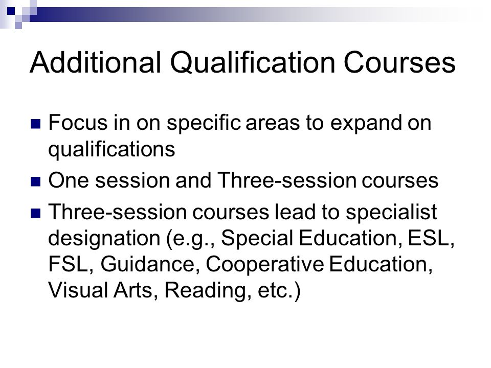 Additional Qualification Courses Focus in on specific areas to expand on qualifications One session and Three-session courses Three-session courses lead to specialist designation (e.g., Special Education, ESL, FSL, Guidance, Cooperative Education, Visual Arts, Reading, etc.)