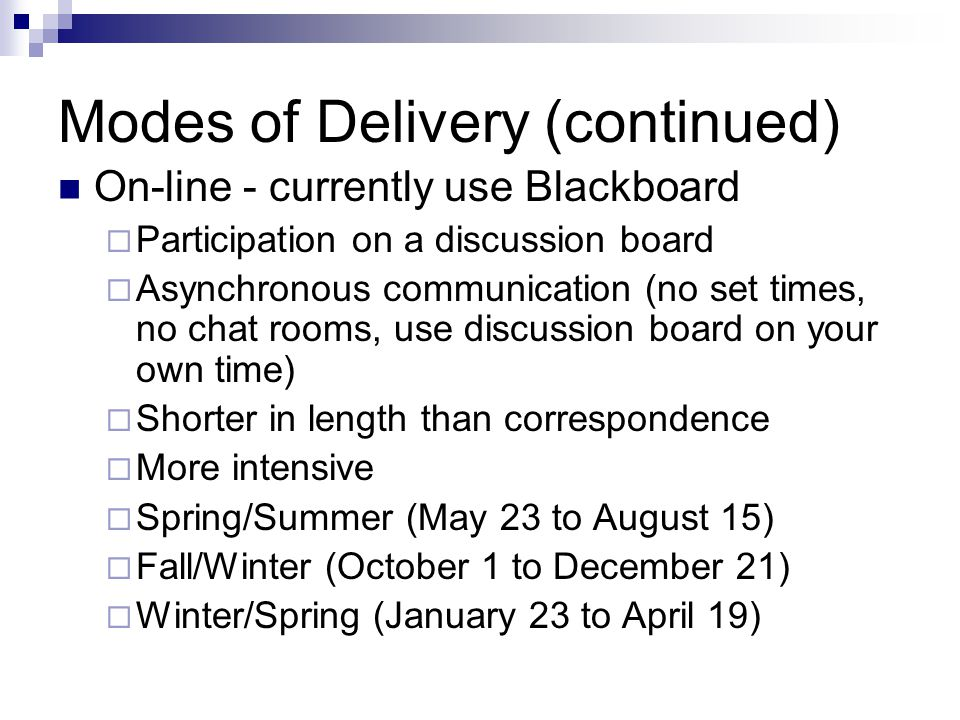 Modes of Delivery (continued) On-line - currently use Blackboard  Participation on a discussion board  Asynchronous communication (no set times, no chat rooms, use discussion board on your own time)  Shorter in length than correspondence  More intensive  Spring/Summer (May 23 to August 15)  Fall/Winter (October 1 to December 21)  Winter/Spring (January 23 to April 19)