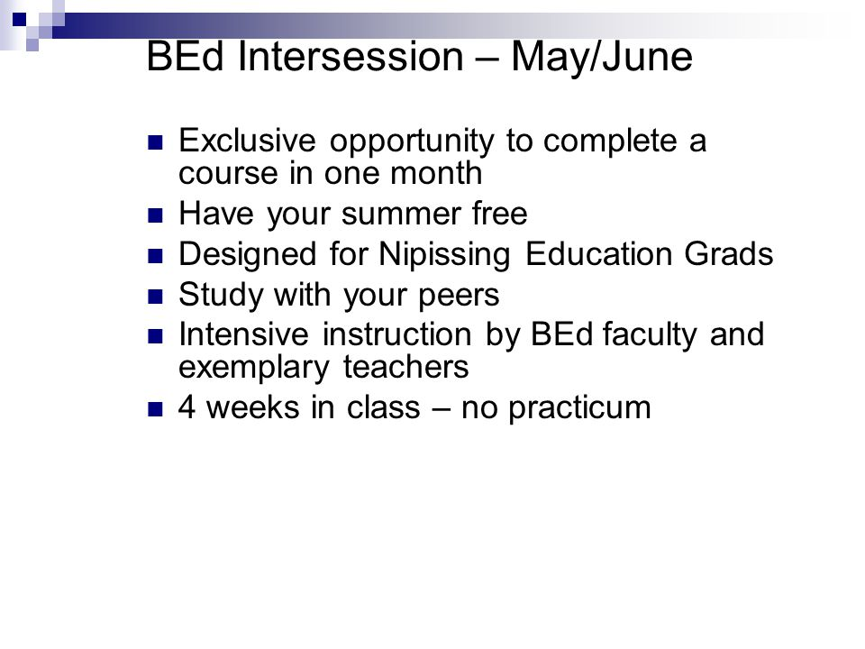 BEd Intersession – May/June Exclusive opportunity to complete a course in one month Have your summer free Designed for Nipissing Education Grads Study with your peers Intensive instruction by BEd faculty and exemplary teachers 4 weeks in class – no practicum