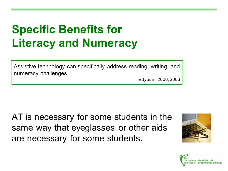 Specific Benefits for Literacy and Numeracy AT is necessary for some students in the same way that eyeglasses or other aids are necessary for some students.