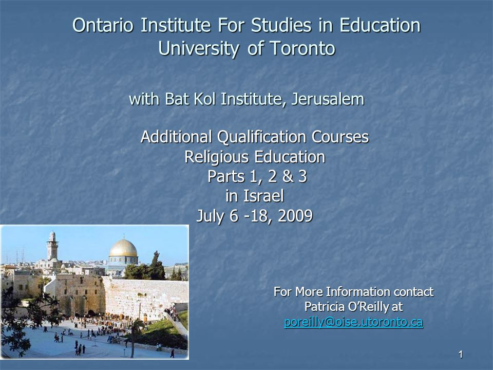 1 Ontario Institute For Studies in Education University of Toronto with Bat Kol Institute, Jerusalem Additional Qualification Courses Religious Education Parts 1, 2 & 3 Parts 1, 2 & 3 in Israel July 6 -18, 2009 For More Information contact Patricia O'Reilly at poreilly@oise.utoronto.ca