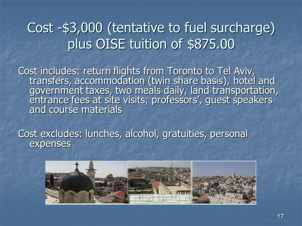 17 Cost -$3,000 (tentative to fuel surcharge) plus OISE tuition of $875.00 Cost includes: return flights from Toronto to Tel Aviv, transfers, accommodation (twin share basis), hotel and government taxes, two meals daily, land transportation, entrance fees at site visits, professors', guest speakers and course materials Cost excludes: lunches, alcohol, gratuities, personal expenses
