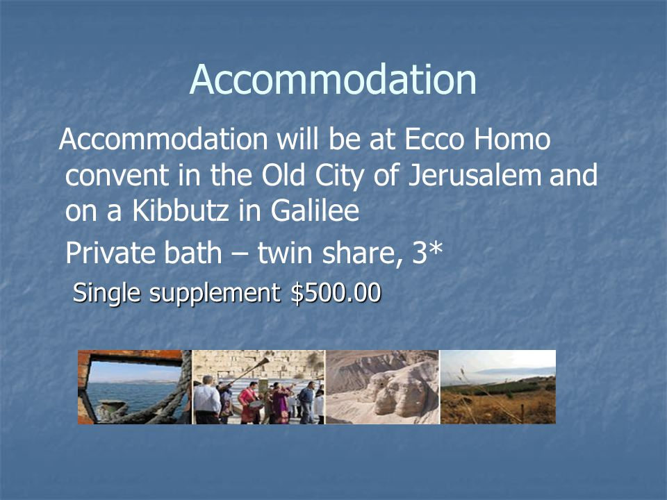 Accommodation Accommodation will be at Ecco Homo convent in the Old City of Jerusalem and on a Kibbutz in Galilee Private bath – twin share, 3* Single supplement $ Single supplement $500.00
