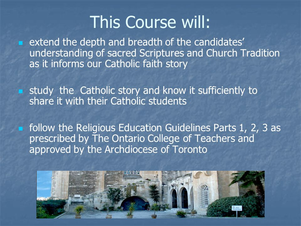 This Course will: extend the depth and breadth of the candidates' understanding of sacred Scriptures and Church Tradition as it informs our Catholic faith story study the Catholic story and know it sufficiently to share it with their Catholic students follow the Religious Education Guidelines Parts 1, 2, 3 as prescribed by The Ontario College of Teachers and approved by the Archdiocese of Toronto