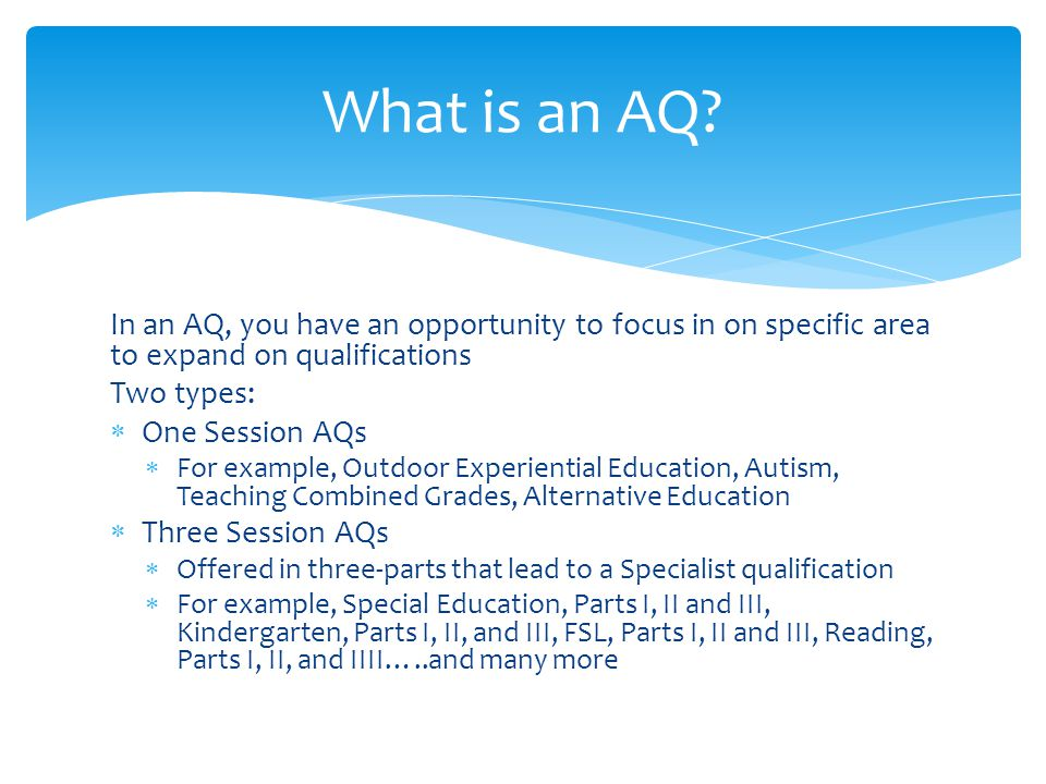 In an AQ, you have an opportunity to focus in on specific area to expand on qualifications Two types:  One Session AQs  For example, Outdoor Experiential Education, Autism, Teaching Combined Grades, Alternative Education  Three Session AQs  Offered in three-parts that lead to a Specialist qualification  For example, Special Education, Parts I, II and III, Kindergarten, Parts I, II, and III, FSL, Parts I, II and III, Reading, Parts I, II, and IIII…..and many more What is an AQ