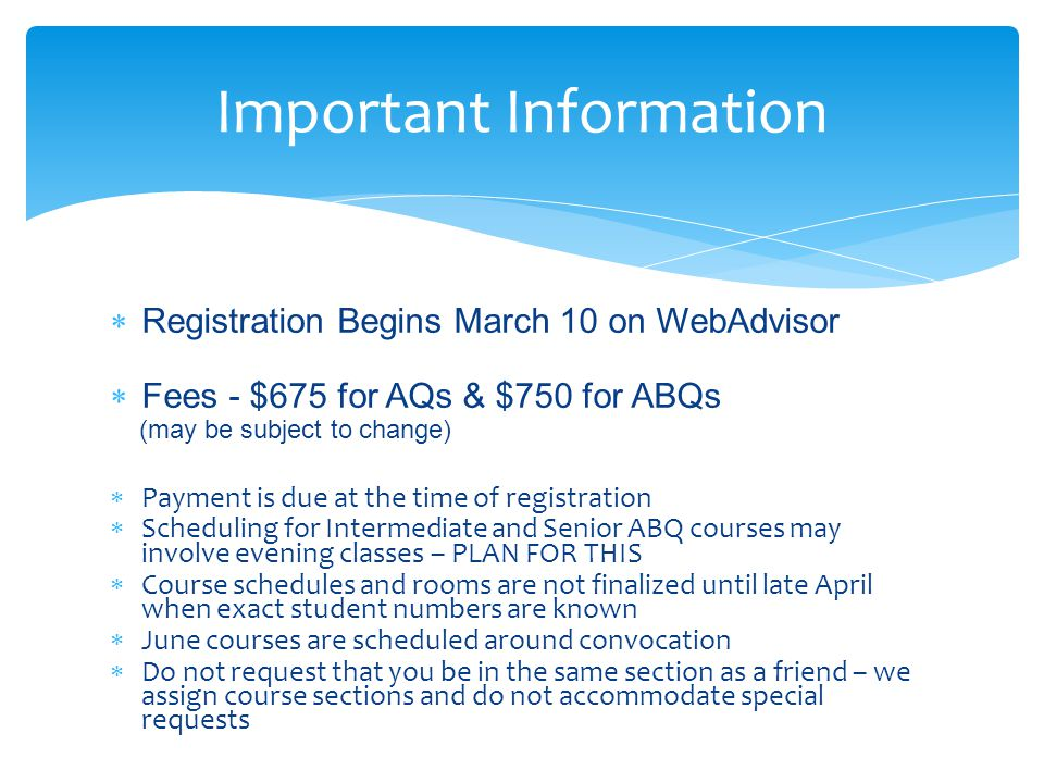  Registration Begins March 10 on WebAdvisor  Fees - $675 for AQs & $750 for ABQs (may be subject to change)  Payment is due at the time of registration  Scheduling for Intermediate and Senior ABQ courses may involve evening classes – PLAN FOR THIS  Course schedules and rooms are not finalized until late April when exact student numbers are known  June courses are scheduled around convocation  Do not request that you be in the same section as a friend – we assign course sections and do not accommodate special requests Important Information