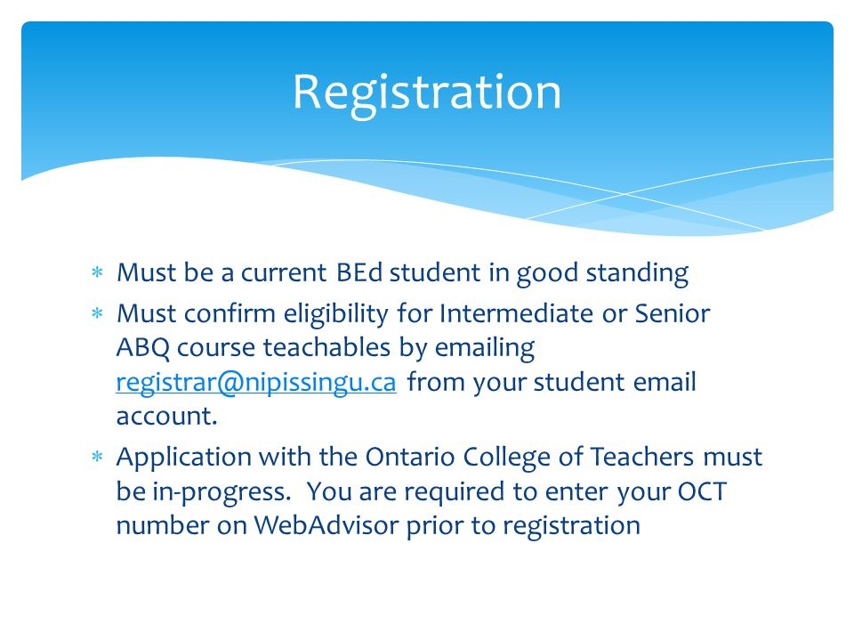  Must be a current BEd student in good standing  Must confirm eligibility for Intermediate or Senior ABQ course teachables by emailing registrar@nipissingu.ca from your student email account.