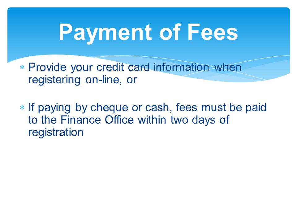 Payment of Fees  Provide your credit card information when registering on-line, or  If paying by cheque or cash, fees must be paid to the Finance Office within two days of registration