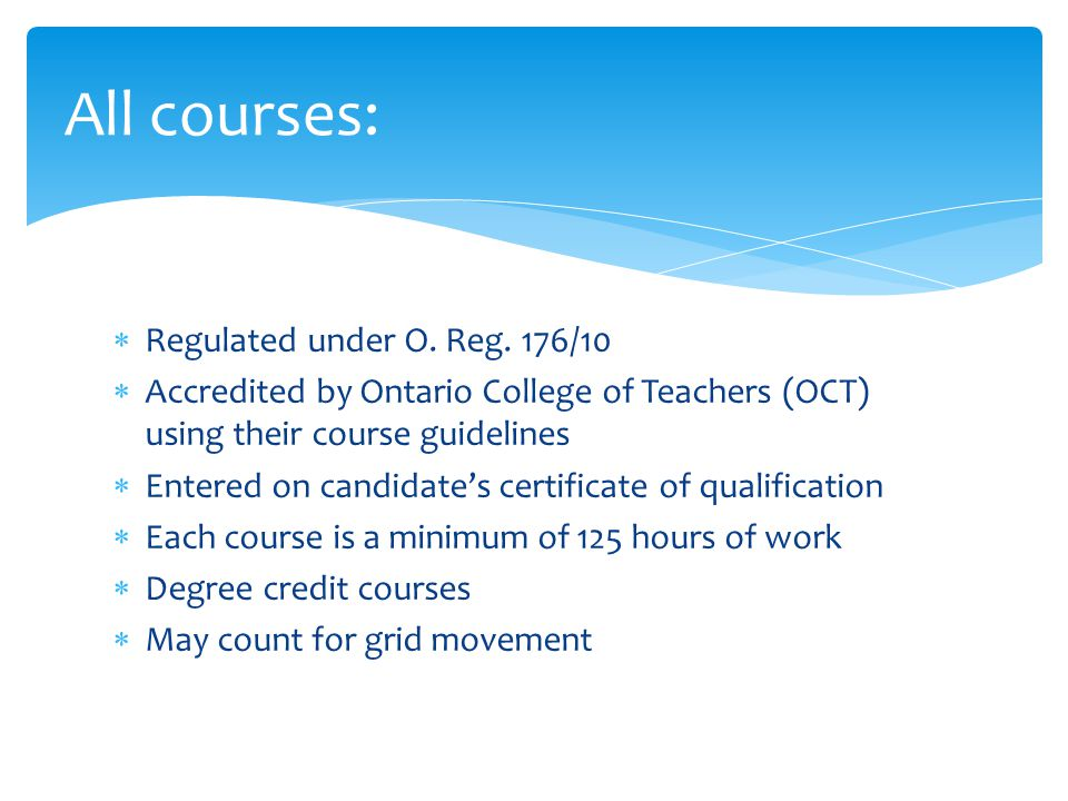  Regulated under O. Reg. 176/10  Accredited by Ontario College of Teachers (OCT) using their course guidelines  Entered on candidate's certificate