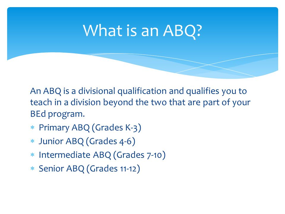 An ABQ is a divisional qualification and qualifies you to teach in a division beyond the two that are part of your BEd program.