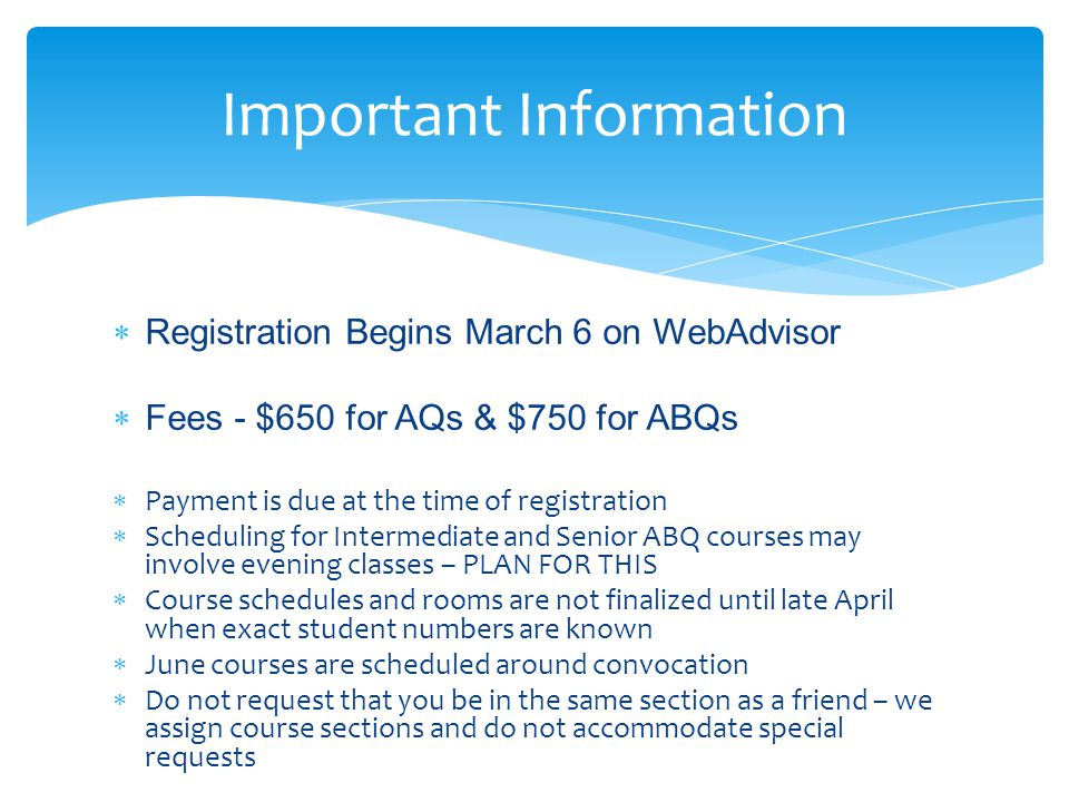  Registration Begins March 6 on WebAdvisor  Fees - $650 for AQs & $750 for ABQs  Payment is due at the time of registration  Scheduling for Intermediate and Senior ABQ courses may involve evening classes – PLAN FOR THIS  Course schedules and rooms are not finalized until late April when exact student numbers are known  June courses are scheduled around convocation  Do not request that you be in the same section as a friend – we assign course sections and do not accommodate special requests Important Information