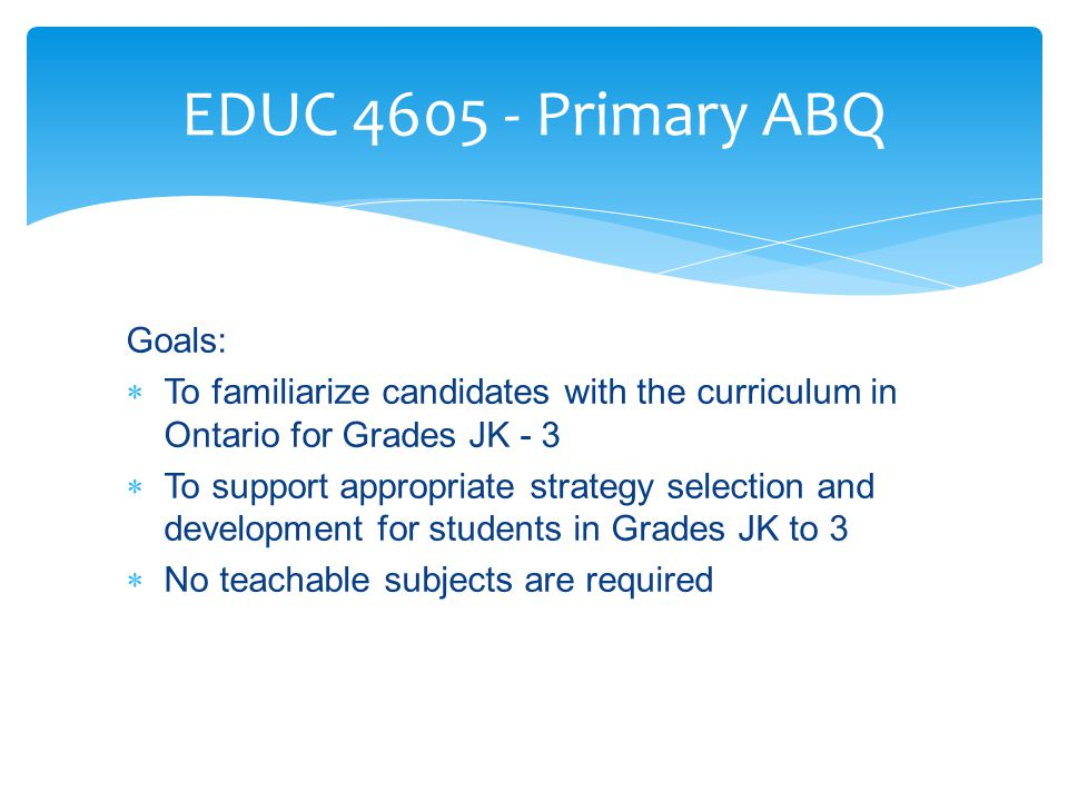 Goals:  To familiarize candidates with the curriculum in Ontario for Grades JK - 3  To support appropriate strategy selection and development for students in Grades JK to 3  No teachable subjects are required EDUC 4605 - Primary ABQ