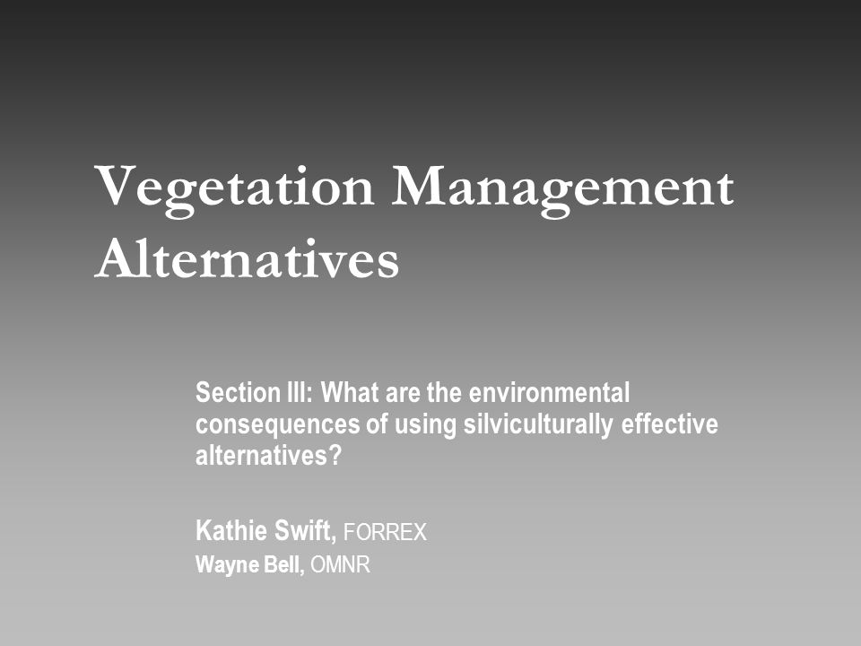 Vegetation Management Alternatives Section III: What are the environmental consequences of using silviculturally effective alternatives.