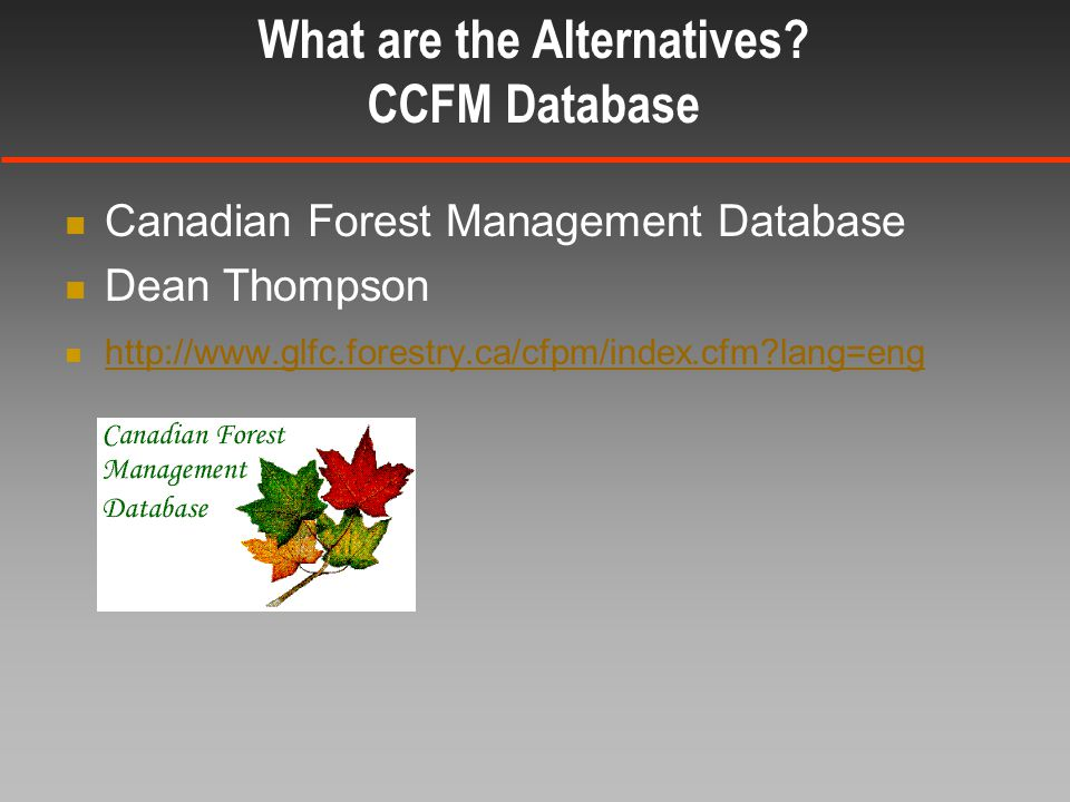 Canadian Forest Management Database Dean Thompson http://www.glfc.forestry.ca/cfpm/index.cfm lang=eng What are the Alternatives.