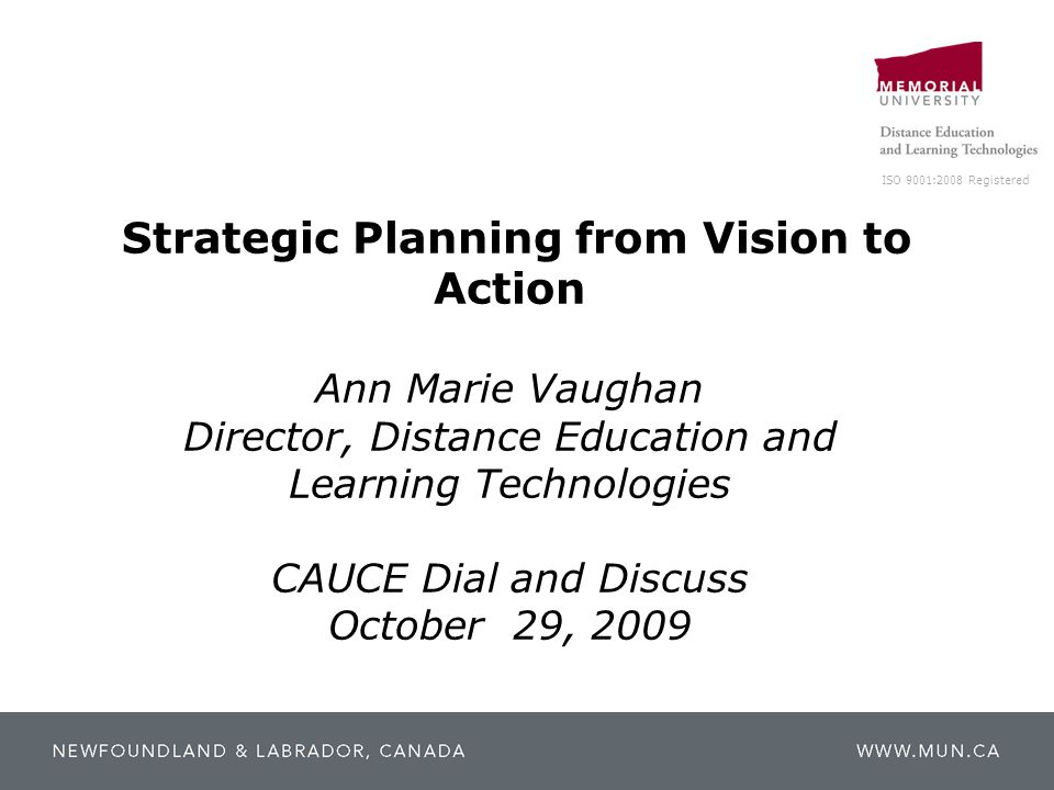 ISO 9001:2008 Registered Strategic Planning from Vision to Action Ann Marie Vaughan Director, Distance Education and Learning Technologies CAUCE Dial and Discuss October 29, 2009