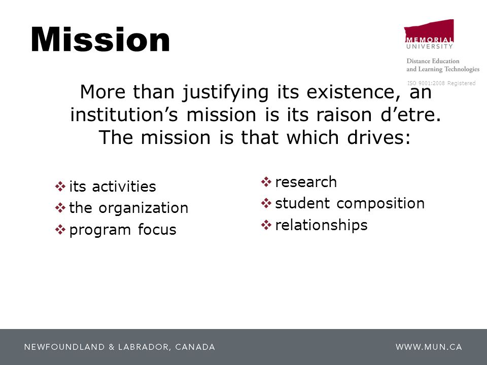 ISO 9001:2008 Registered Mission  its activities  the organization  program focus  research  student composition  relationships More than justifying its existence, an institution's mission is its raison d'etre.