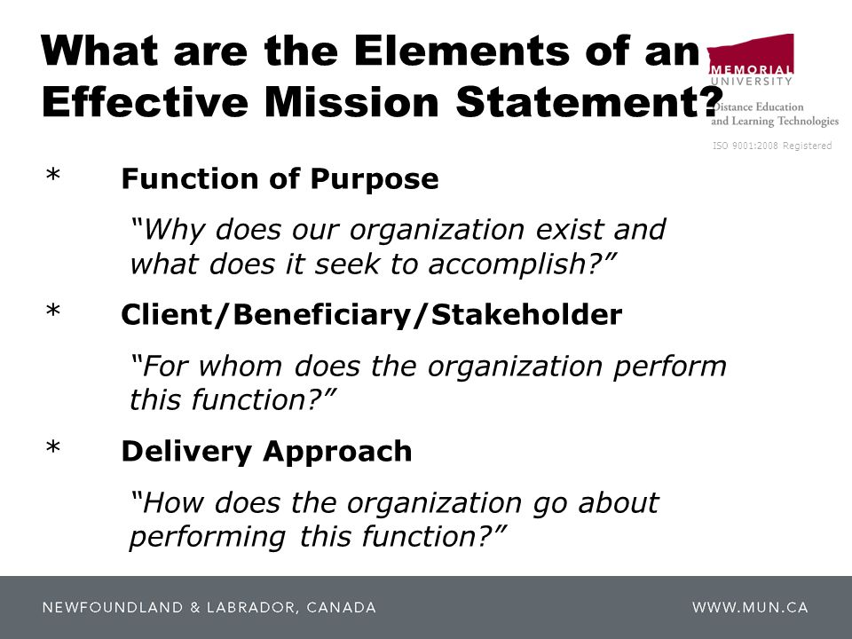 "ISO 9001:2008 Registered What are the Elements of an Effective Mission Statement? * Function of Purpose ""Why does our organization exist and what does"