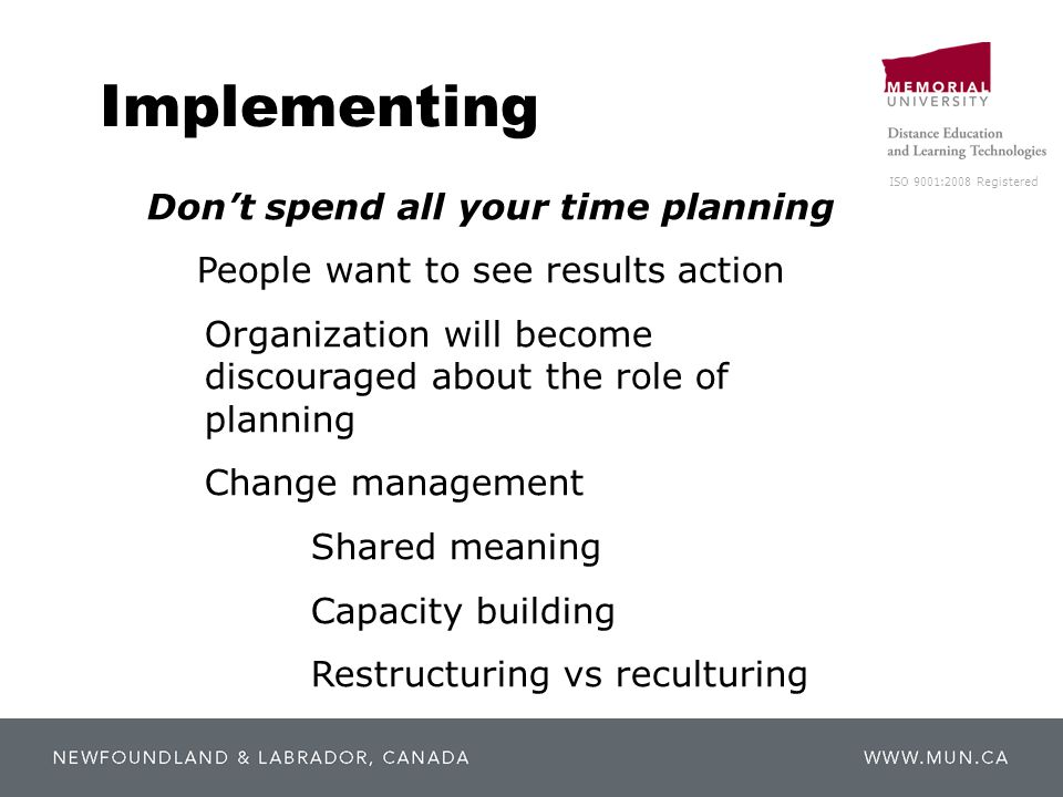 ISO 9001:2008 Registered Implementing Don't spend all your time planning People want to see results action Organization will become discouraged about the role of planning Change management Shared meaning Capacity building Restructuring vs reculturing