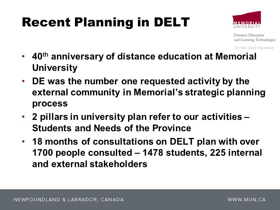 ISO 9001:2008 Registered Recent Planning in DELT 40 th anniversary of distance education at Memorial University DE was the number one requested activity by the external community in Memorial's strategic planning process 2 pillars in university plan refer to our activities – Students and Needs of the Province 18 months of consultations on DELT plan with over 1700 people consulted – 1478 students, 225 internal and external stakeholders