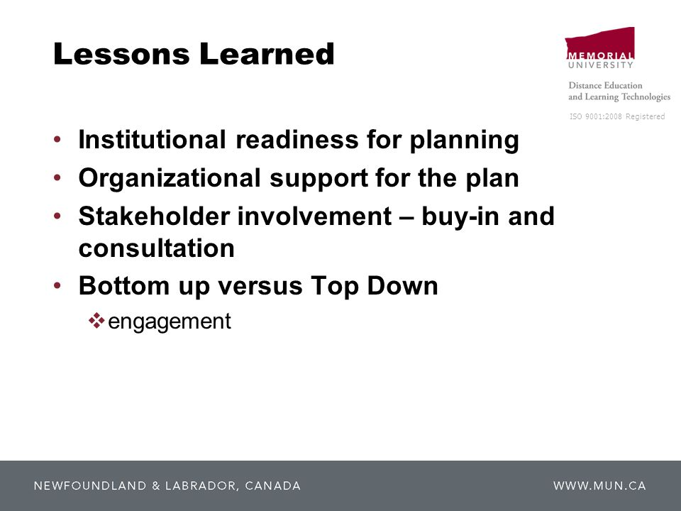ISO 9001:2008 Registered Lessons Learned Institutional readiness for planning Organizational support for the plan Stakeholder involvement – buy-in and consultation Bottom up versus Top Down  engagement
